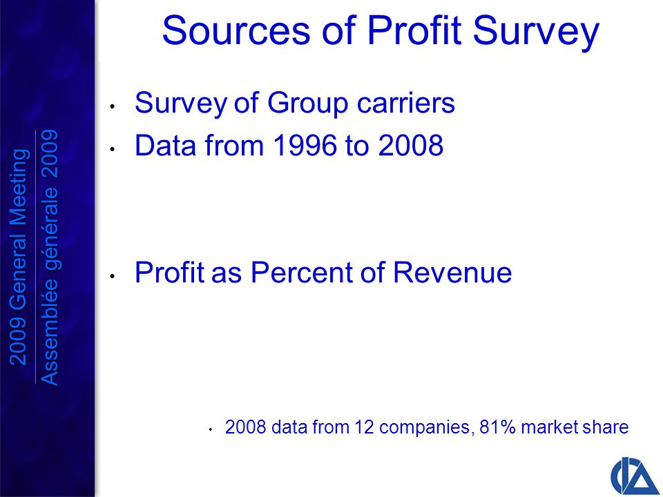 Sources of Profit Survey Survey of Group carriers Data from 1996 to 2008 Profit as Percent of Revenue 2008 data from 12 companies, 81% market share 2009 General Meeting Assemblée générale 2009 2009 General Meeting Assemblée générale 2009