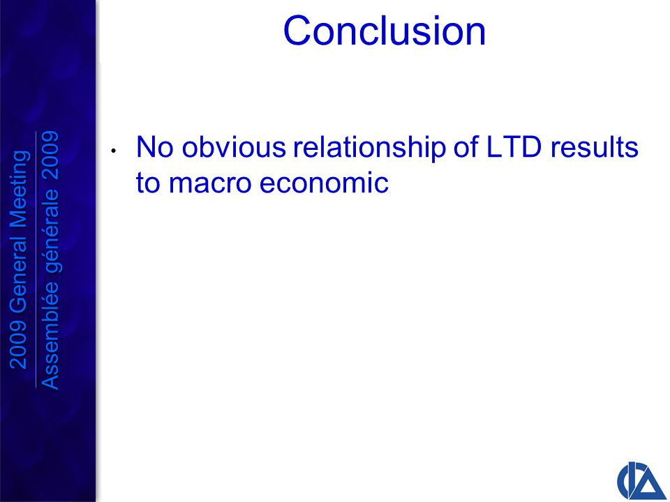 Conclusion No obvious relationship of LTD results to macro economic 2009 General Meeting Assemblée générale 2009 2009 General Meeting Assemblée générale 2009