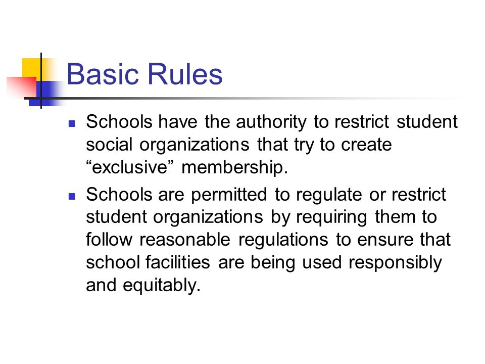"Basic Rules Schools have the authority to restrict student social organizations that try to create ""exclusive"" membership. Schools are permitted to re"