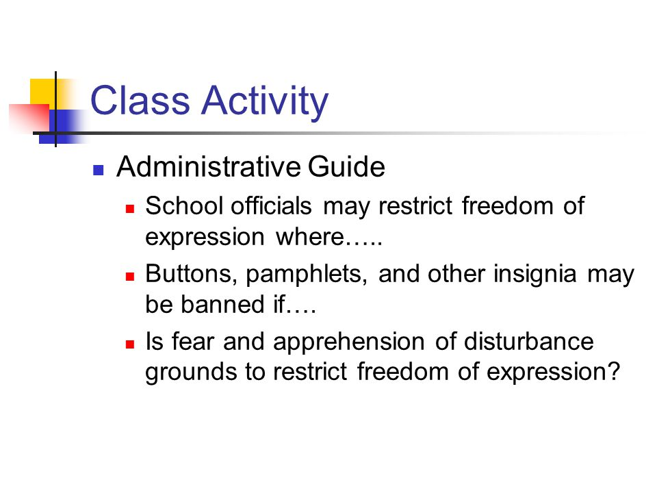Class Activity Results School officials may restrict freedom of expression where there is evidence of material and substantial disruption, indecent or offensive speech, violation of school rules, destruction of school property, or disregard for authority.