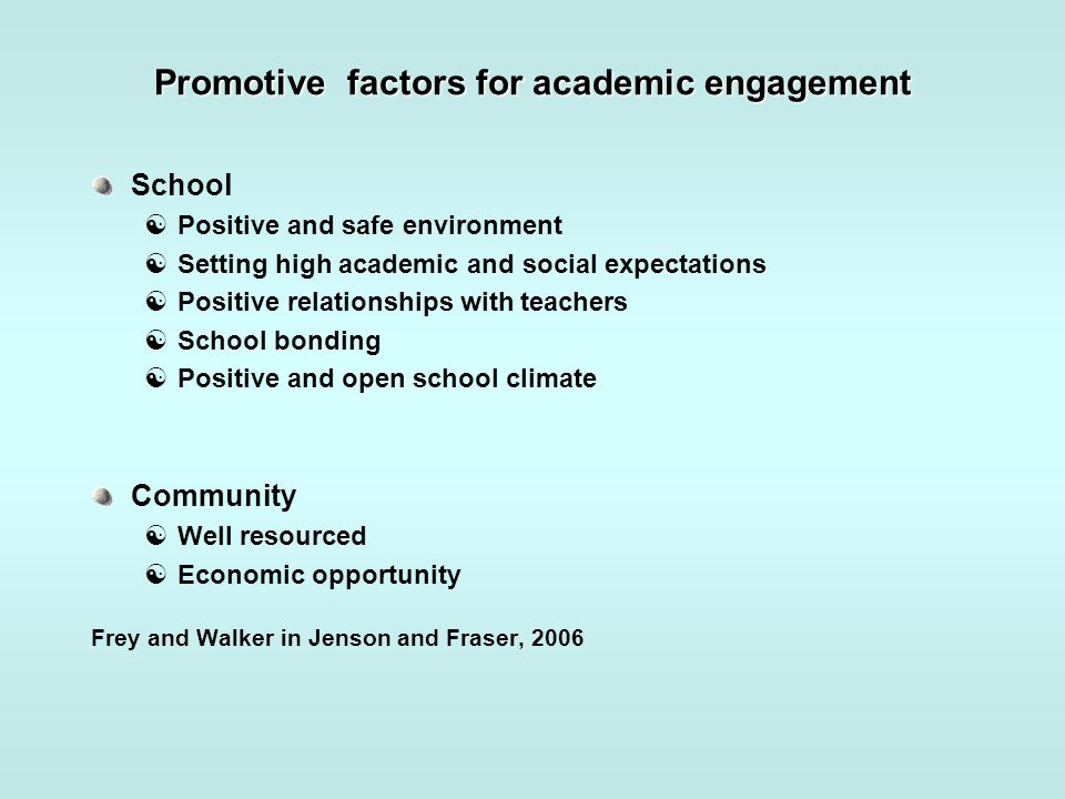 Promotive factors for academic engagement School  Positive and safe environment  Setting high academic and social expectations  Positive relationsh