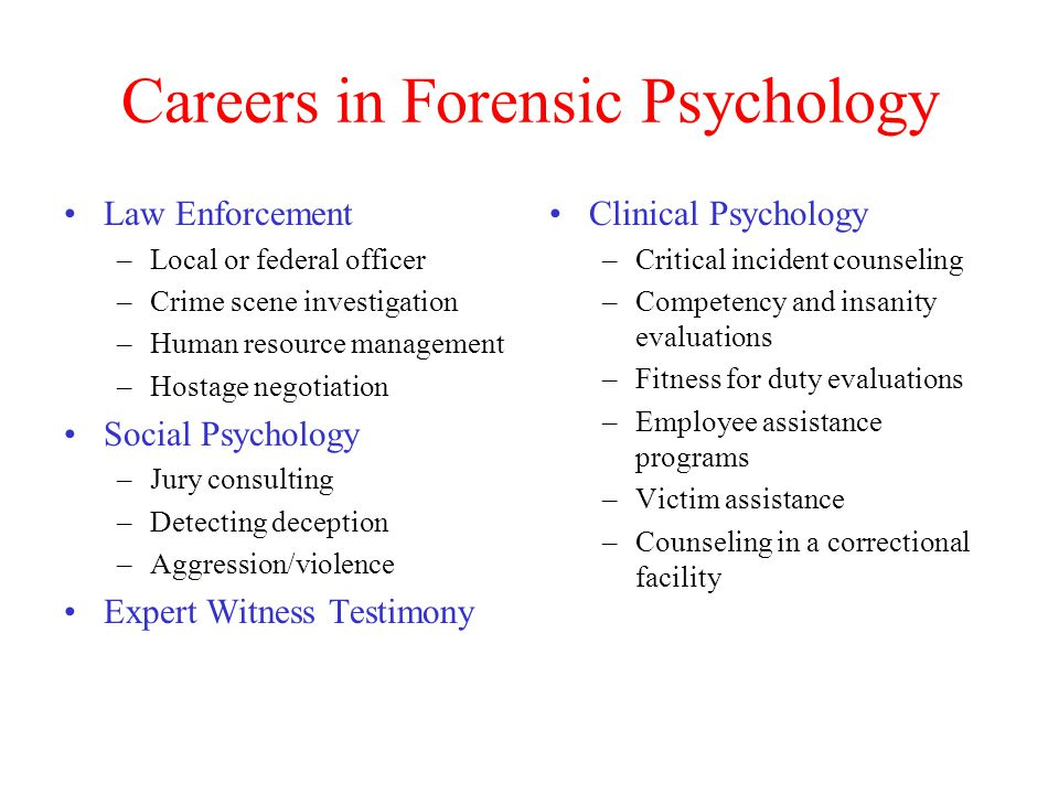 Careers in Forensic Psychology Law Enforcement –Local or federal officer –Crime scene investigation –Human resource management –Hostage negotiation Social Psychology –Jury consulting –Detecting deception –Aggression/violence Expert Witness Testimony Clinical Psychology –Critical incident counseling –Competency and insanity evaluations –Fitness for duty evaluations –Employee assistance programs –Victim assistance –Counseling in a correctional facility