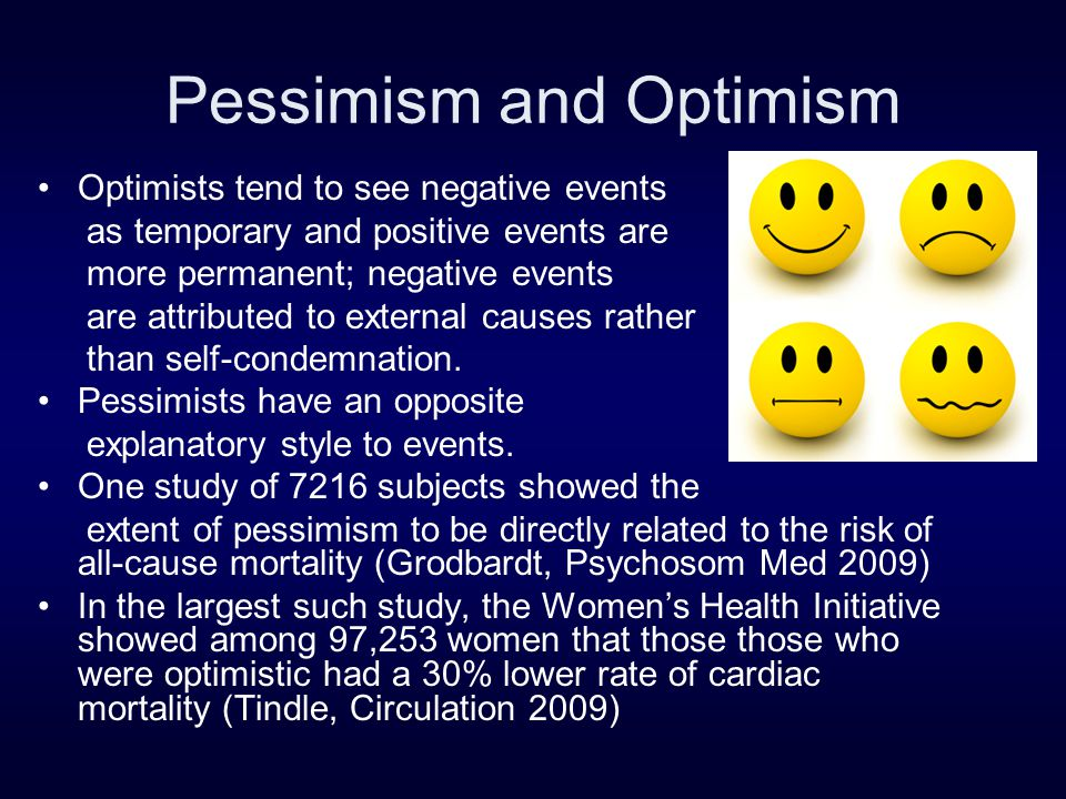 Pessimism and Optimism Optimists tend to see negative events as temporary and positive events are more permanent; negative events are attributed to external causes rather than self-condemnation.