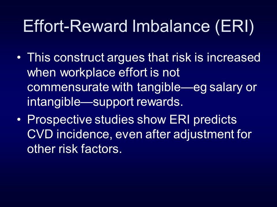 Effort-Reward Imbalance (ERI) This construct argues that risk is increased when workplace effort is not commensurate with tangible—eg salary or intangible—support rewards.