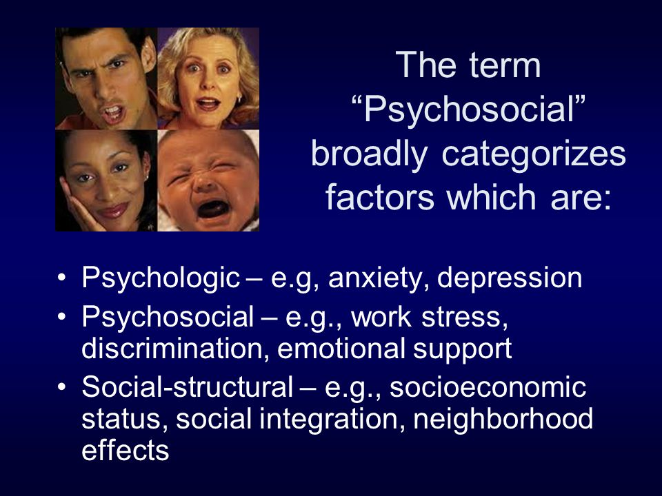 """The term """"Psychosocial"""" broadly categorizes factors which are: Psychologic – e.g, anxiety, depression Psychosocial – e.g., work stress, discrimination"""