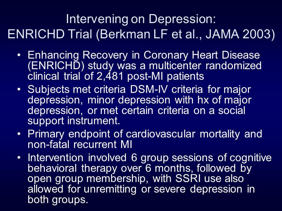Intervening on Depression: ENRICHD Trial (Berkman LF et al., JAMA 2003) Enhancing Recovery in Coronary Heart Disease (ENRICHD) study was a multicenter