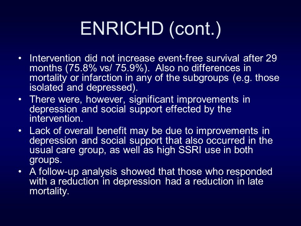 ENRICHD (cont.) Intervention did not increase event-free survival after 29 months (75.8% vs/ 75.9%). Also no differences in mortality or infarction in