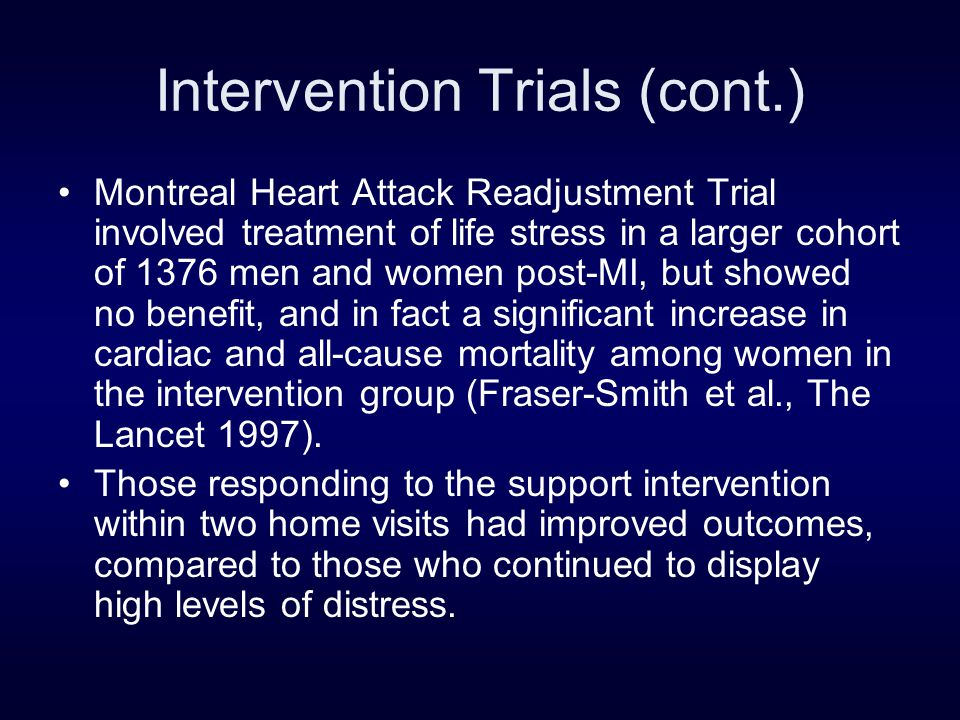 Intervention Trials (cont.) Montreal Heart Attack Readjustment Trial involved treatment of life stress in a larger cohort of 1376 men and women post-MI, but showed no benefit, and in fact a significant increase in cardiac and all-cause mortality among women in the intervention group (Fraser-Smith et al., The Lancet 1997).