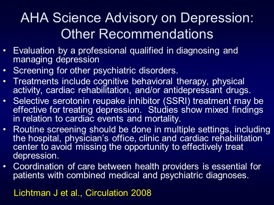 AHA Science Advisory on Depression: Other Recommendations Evaluation by a professional qualified in diagnosing and managing depression Screening for o