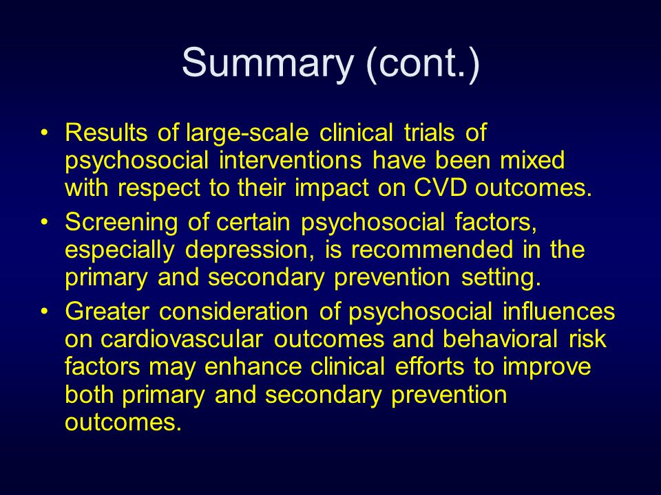 Summary (cont.) Results of large-scale clinical trials of psychosocial interventions have been mixed with respect to their impact on CVD outcomes. Scr