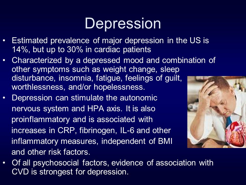 Depression Estimated prevalence of major depression in the US is 14%, but up to 30% in cardiac patients Characterized by a depressed mood and combination of other symptoms such as weight change, sleep disturbance, insomnia, fatigue, feelings of guilt, worthlessness, and/or hopelessness.