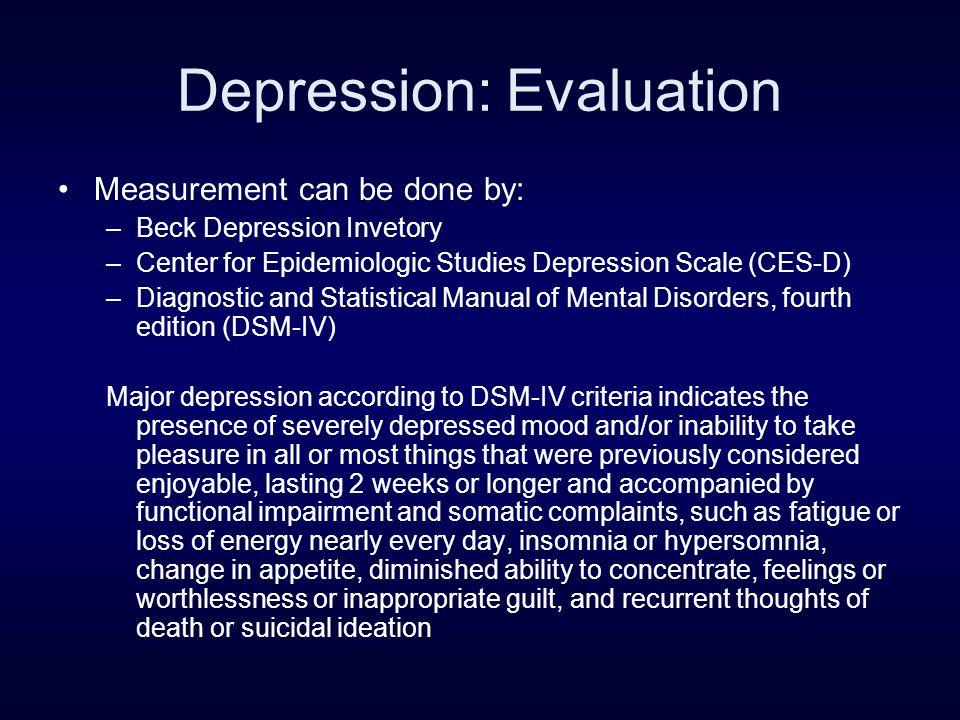 Depression: Evaluation Measurement can be done by: –Beck Depression Invetory –Center for Epidemiologic Studies Depression Scale (CES-D) –Diagnostic an