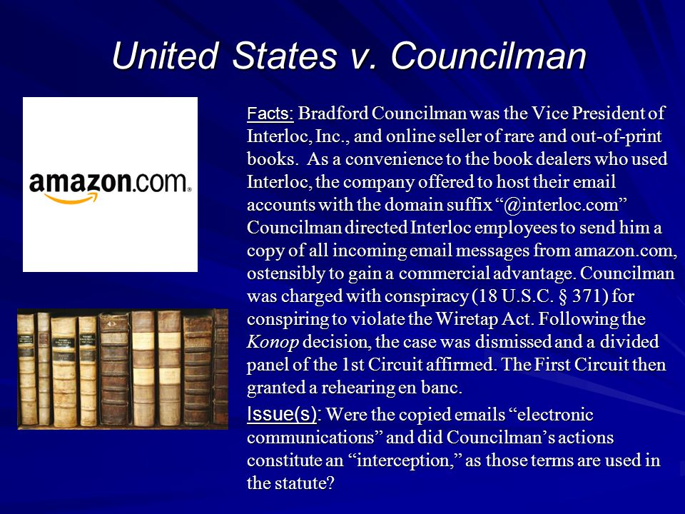 United States v. Councilman Facts: Bradford Councilman was the Vice President of Interloc, Inc., and online seller of rare and out-of-print books. As