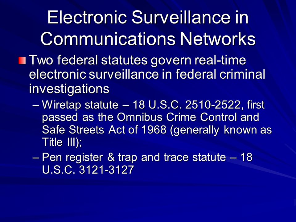 Electronic Surveillance in Communications Networks Two federal statutes govern real-time electronic surveillance in federal criminal investigations –W