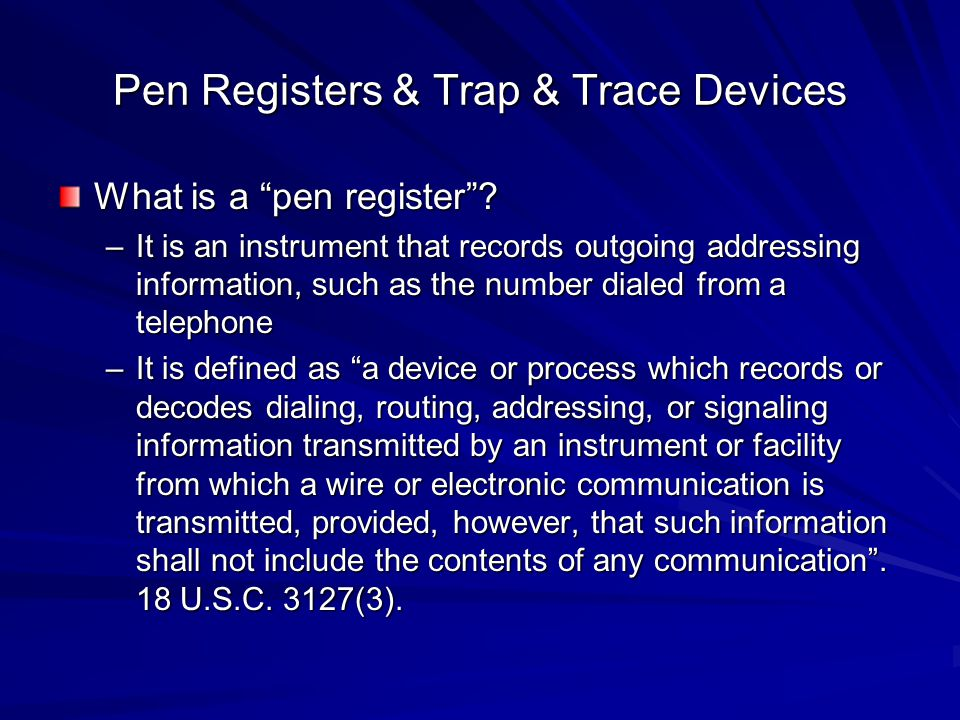 """Pen Registers & Trap & Trace Devices What is a """"pen register""""? –It is an instrument that records outgoing addressing information, such as the number d"""