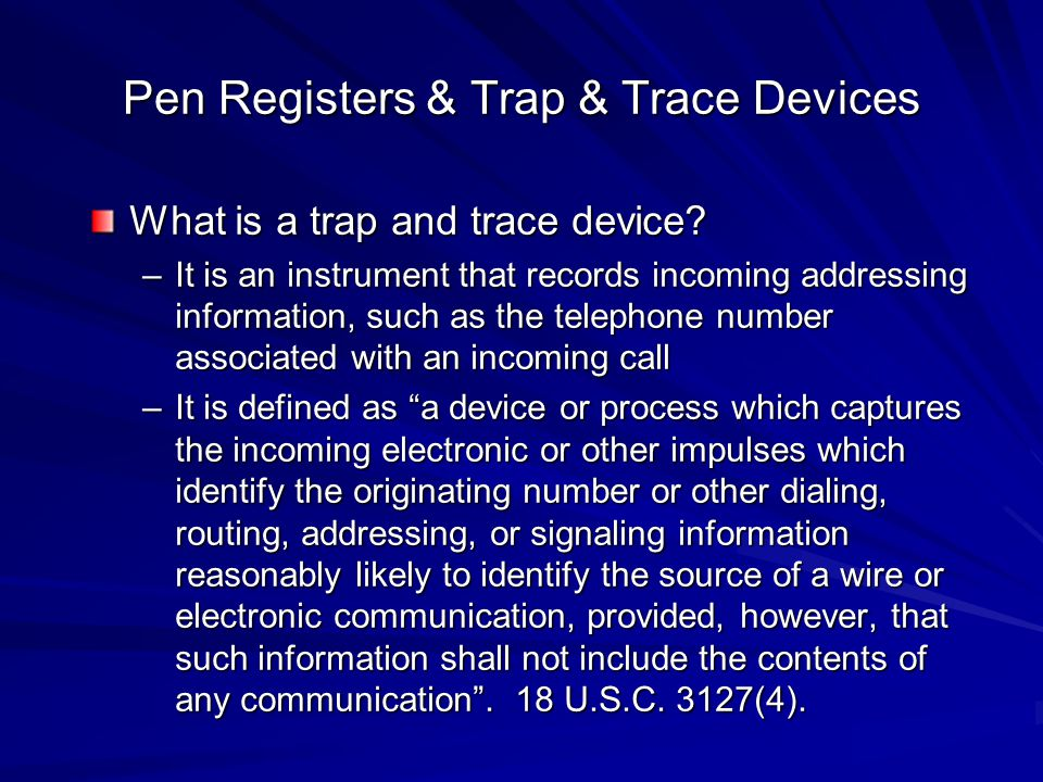 Pen Registers & Trap & Trace Devices What is a trap and trace device? –It is an instrument that records incoming addressing information, such as the t