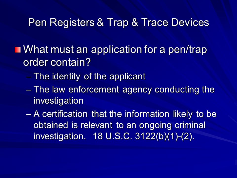 Pen Registers & Trap & Trace Devices What must an application for a pen/trap order contain? –The identity of the applicant –The law enforcement agency
