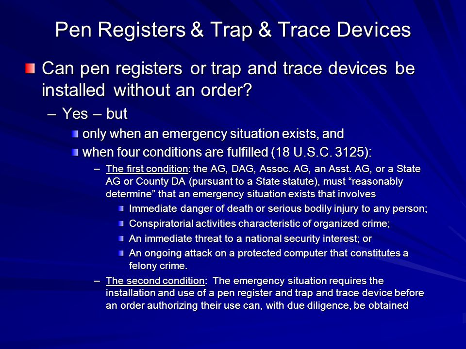 Pen Registers & Trap & Trace Devices Can pen registers or trap and trace devices be installed without an order? –Yes – but only when an emergency situ