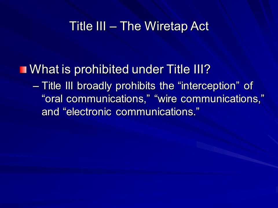 """Title III – The Wiretap Act What is prohibited under Title III? –Title III broadly prohibits the """"interception"""" of """"oral communications,"""" """"wire commun"""