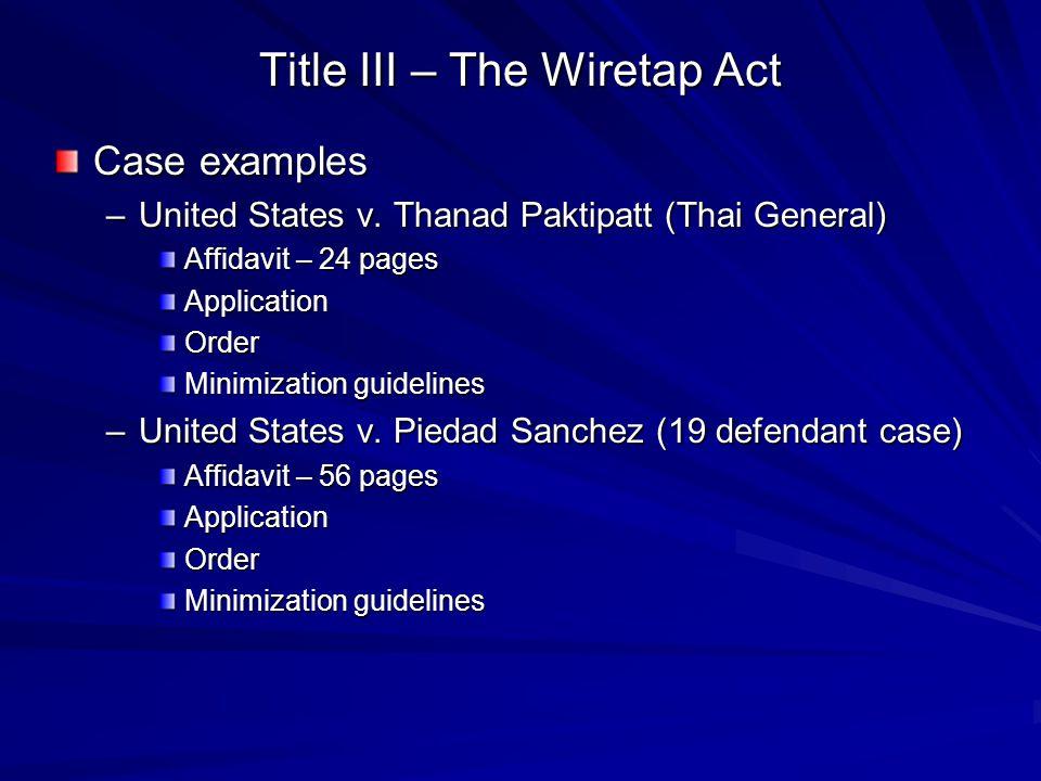 Title III – The Wiretap Act Case examples –United States v. Thanad Paktipatt (Thai General) Affidavit – 24 pages ApplicationOrder Minimization guideli