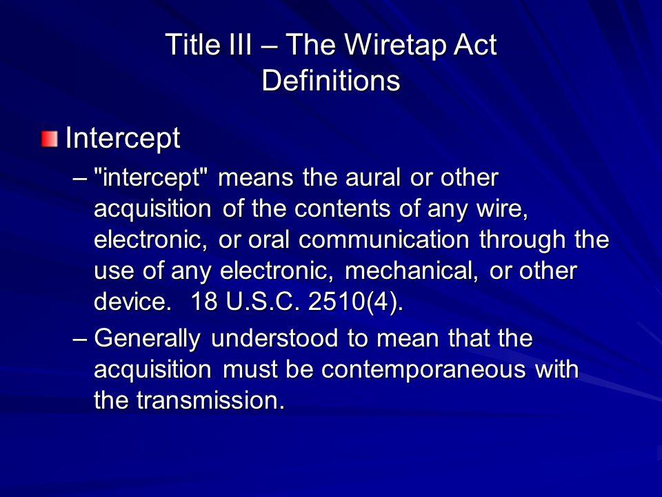 Title III – The Wiretap Act Definitions Intercept –