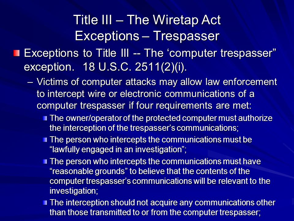 """Title III – The Wiretap Act Exceptions – Trespasser Exceptions to Title III -- The 'computer trespasser"""" exception. 18 U.S.C. 2511(2)(i). –Victims of"""