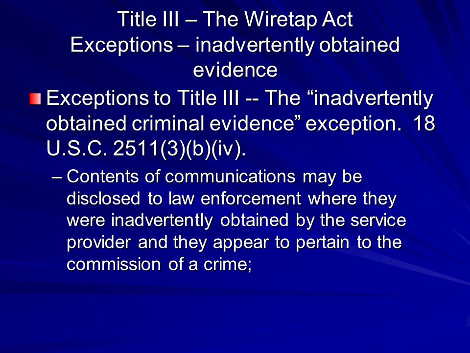 """Title III – The Wiretap Act Exceptions – inadvertently obtained evidence Exceptions to Title III -- The """"inadvertently obtained criminal evidence"""" exc"""