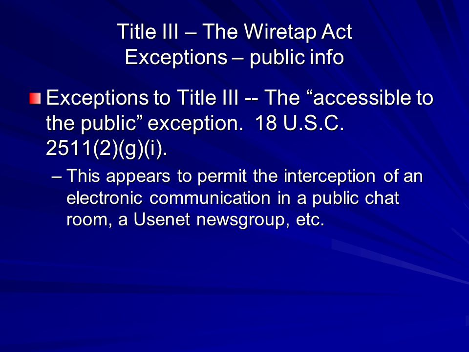 """Title III – The Wiretap Act Exceptions – public info Exceptions to Title III -- The """"accessible to the public"""" exception. 18 U.S.C. 2511(2)(g)(i). –Th"""