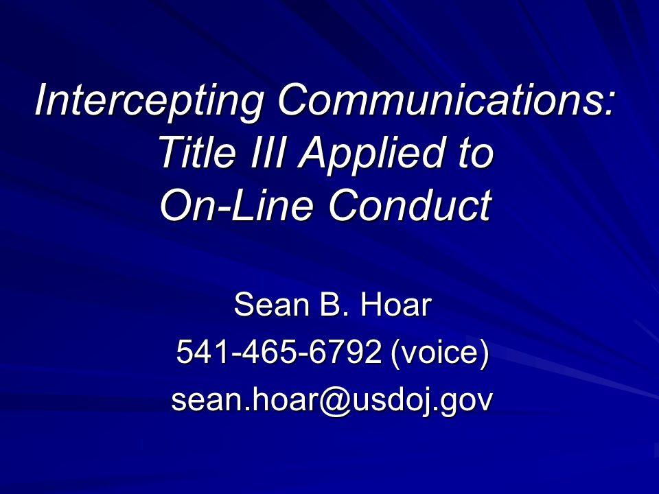 Intercepting Communications: Title III Applied to On-Line Conduct Sean B. Hoar 541-465-6792 (voice) sean.hoar@usdoj.gov