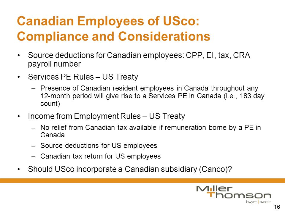 16 Canadian Employees of USco: Compliance and Considerations Source deductions for Canadian employees: CPP, EI, tax, CRA payroll number Services PE Ru