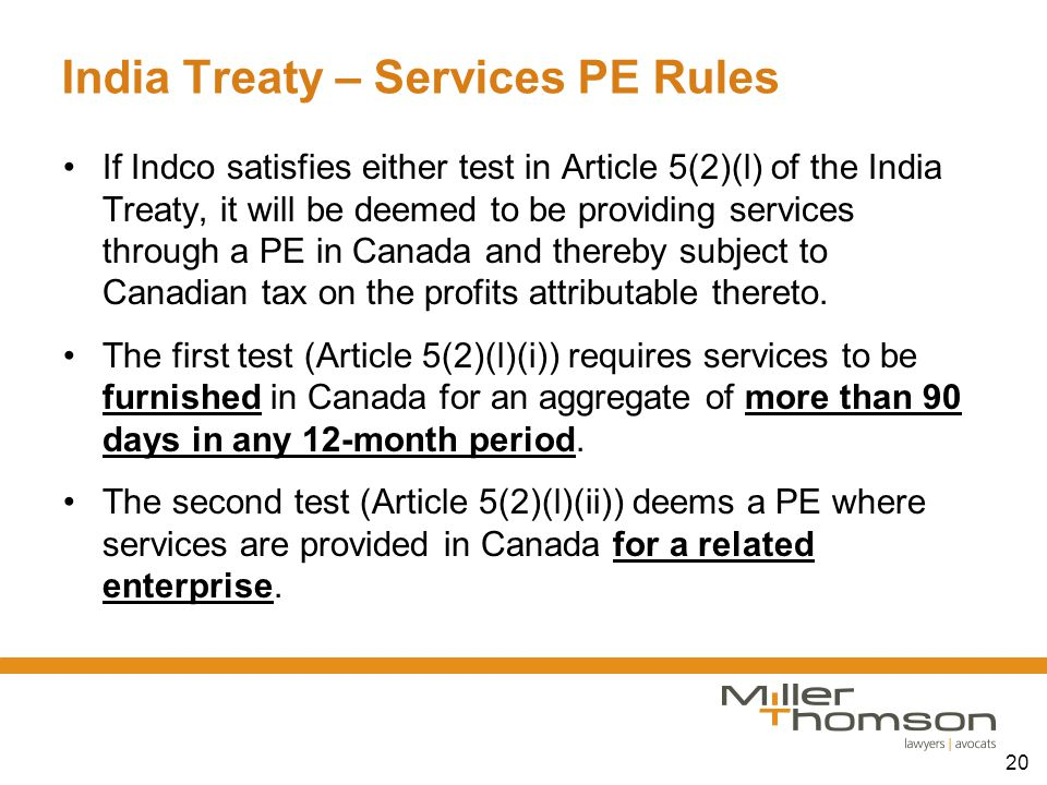 20 India Treaty – Services PE Rules If Indco satisfies either test in Article 5(2)(l) of the India Treaty, it will be deemed to be providing services