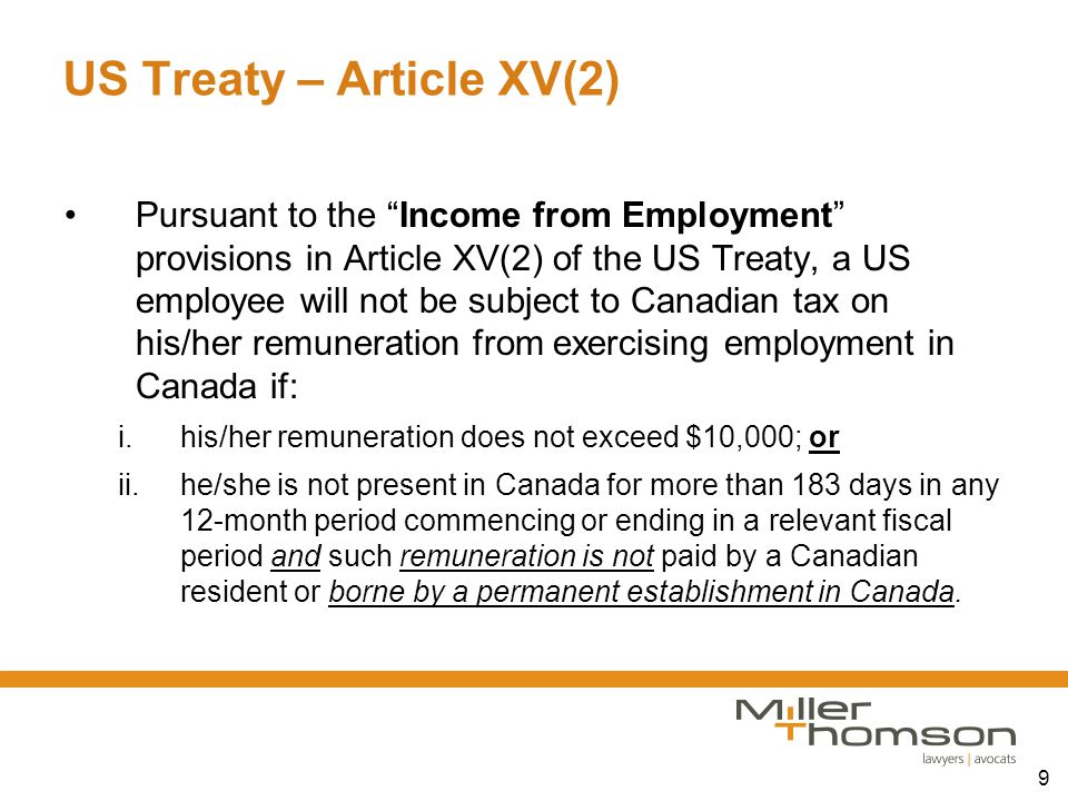 "9 US Treaty – Article XV(2) Pursuant to the ""Income from Employment"" provisions in Article XV(2) of the US Treaty, a US employee will not be subject t"