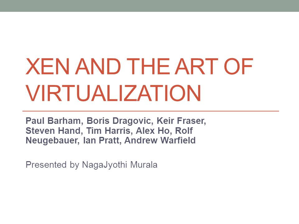 XEN AND THE ART OF VIRTUALIZATION Paul Barham, Boris Dragovic, Keir Fraser, Steven Hand, Tim Harris, Alex Ho, Rolf Neugebauer, lan Pratt, Andrew Warfield Presented by NagaJyothi Murala