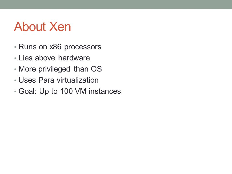 About Xen Runs on x86 processors Lies above hardware More privileged than OS Uses Para virtualization Goal: Up to 100 VM instances