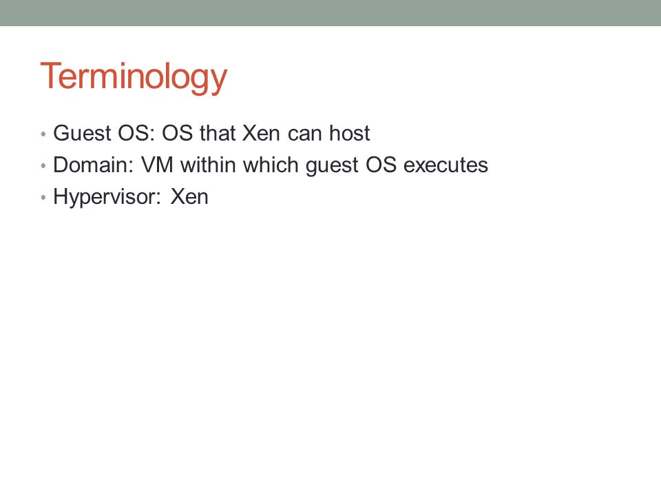 Terminology Guest OS: OS that Xen can host Domain: VM within which guest OS executes Hypervisor: Xen
