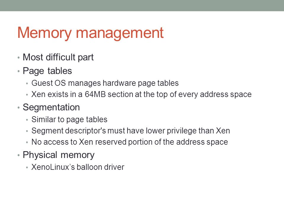 Memory management Most difficult part Page tables Guest OS manages hardware page tables Xen exists in a 64MB section at the top of every address space Segmentation Similar to page tables Segment descriptor s must have lower privilege than Xen No access to Xen reserved portion of the address space Physical memory XenoLinux's balloon driver