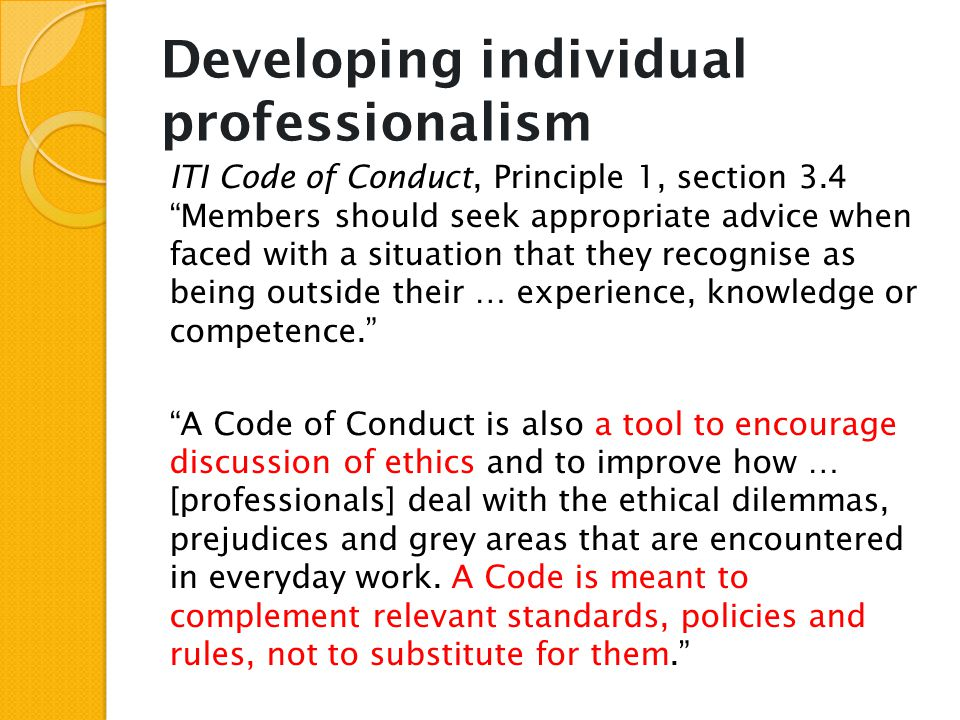"Developing individual professionalism ITI Code of Conduct, Principle 1, section 3.4 ""Members should seek appropriate advice when faced with a situatio"