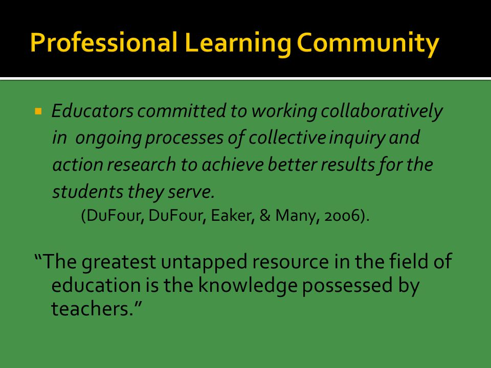  Educators committed to working collaboratively in ongoing processes of collective inquiry and action research to achieve better results for the students they serve.