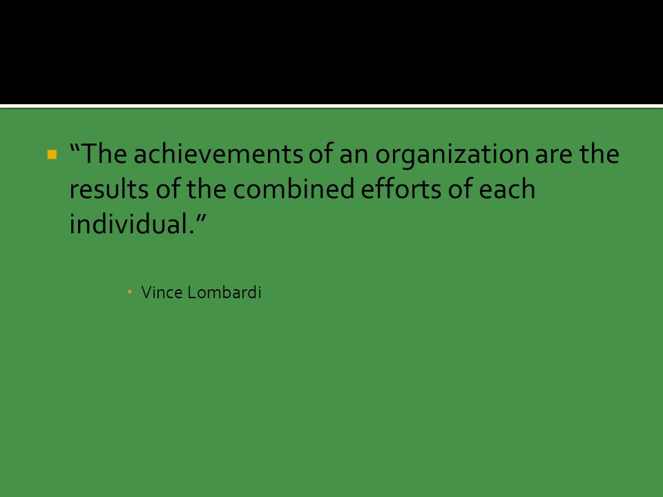  The achievements of an organization are the results of the combined efforts of each individual.  Vince Lombardi