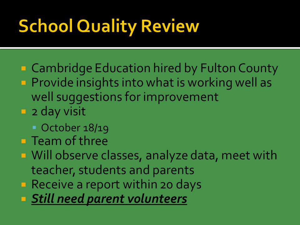  Cambridge Education hired by Fulton County  Provide insights into what is working well as well suggestions for improvement  2 day visit  October 18/19  Team of three  Will observe classes, analyze data, meet with teacher, students and parents  Receive a report within 20 days  Still need parent volunteers