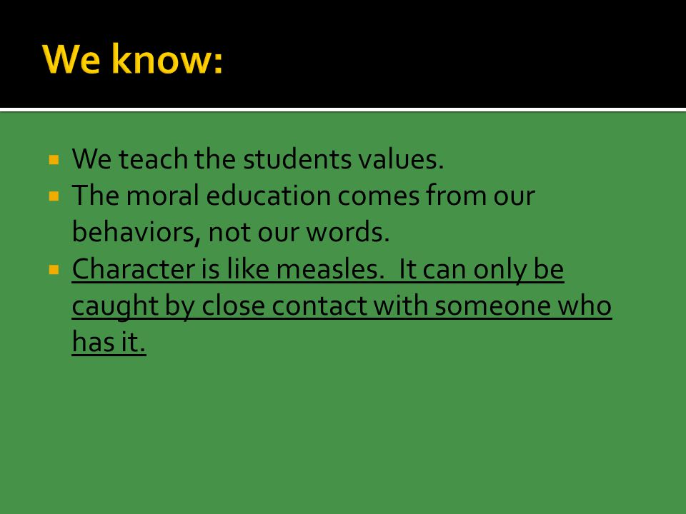  We teach the students values.  The moral education comes from our behaviors, not our words.