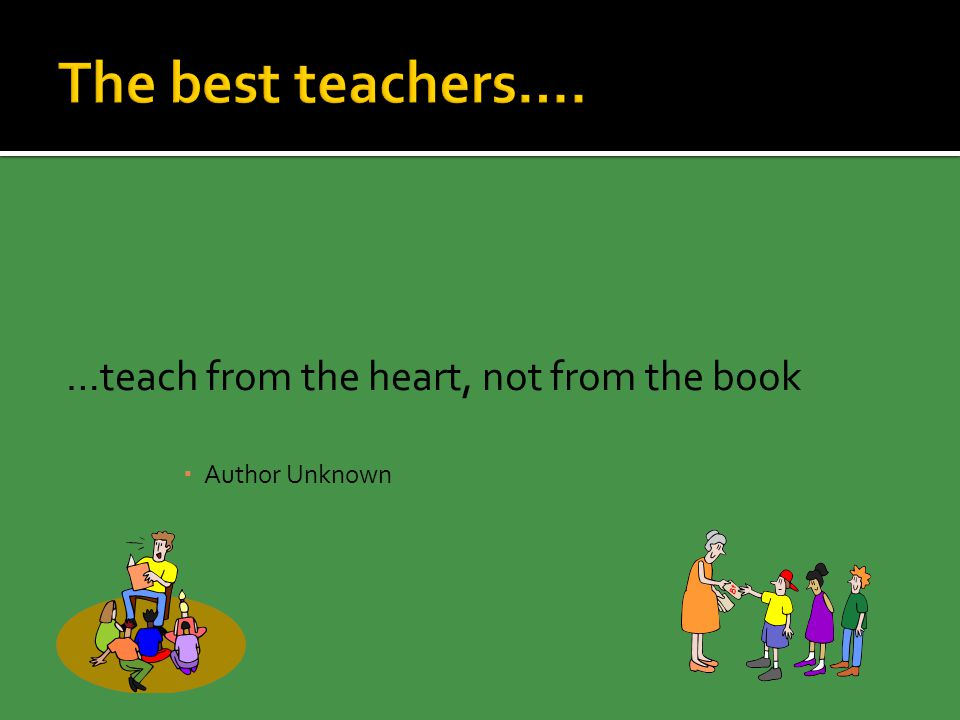 …teach from the heart, not from the book  Author Unknown