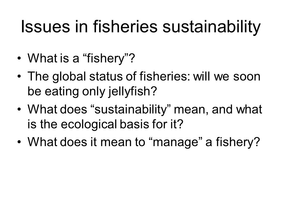 "Issues in fisheries sustainability What is a ""fishery""? The global status of fisheries: will we soon be eating only jellyfish? What does ""sustainabili"