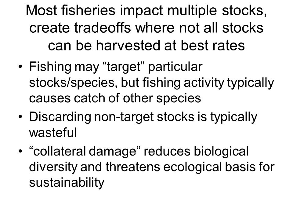 "Most fisheries impact multiple stocks, create tradeoffs where not all stocks can be harvested at best rates Fishing may ""target"" particular stocks/spe"