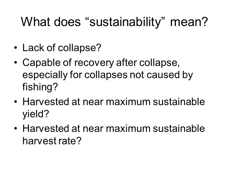 "What does ""sustainability"" mean? Lack of collapse? Capable of recovery after collapse, especially for collapses not caused by fishing? Harvested at ne"