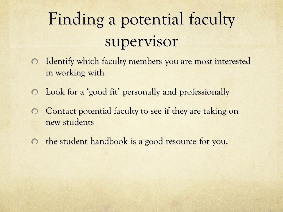 Finding a potential faculty supervisor Identify which faculty members you are most interested in working with Look for a 'good fit' personally and pro