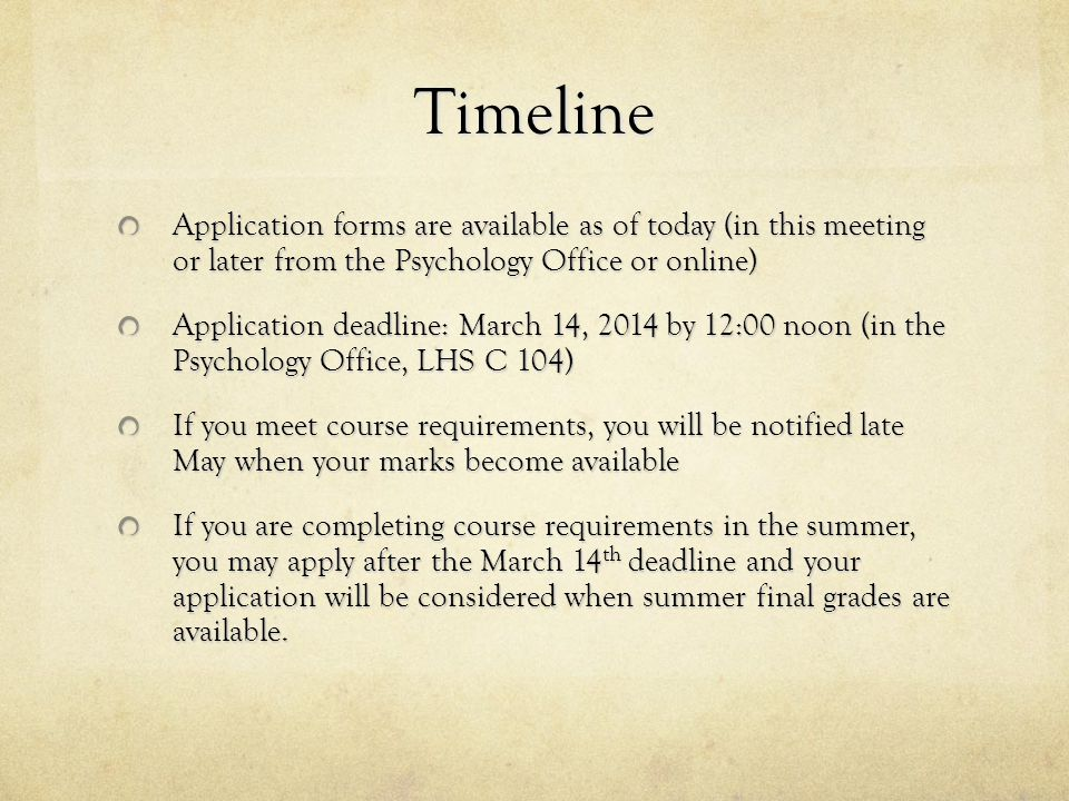 Timeline Application forms are available as of today (in this meeting or later from the Psychology Office or online) Application deadline: March 14, 2014 by 12:00 noon (in the Psychology Office, LHS C 104) If you meet course requirements, you will be notified late May when your marks become available If you are completing course requirements in the summer, you may apply after the March 14 th deadline and your application will be considered when summer final grades are available.