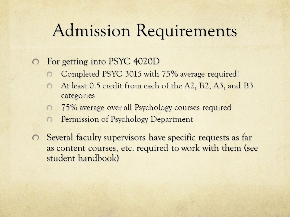 Admission Requirements For getting into PSYC 4020D Completed PSYC 3015 with 75% average required.