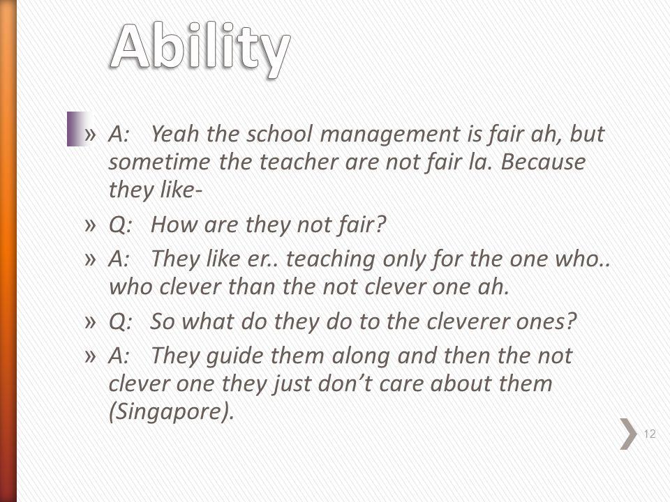 » A:Yeah the school management is fair ah, but sometime the teacher are not fair la.