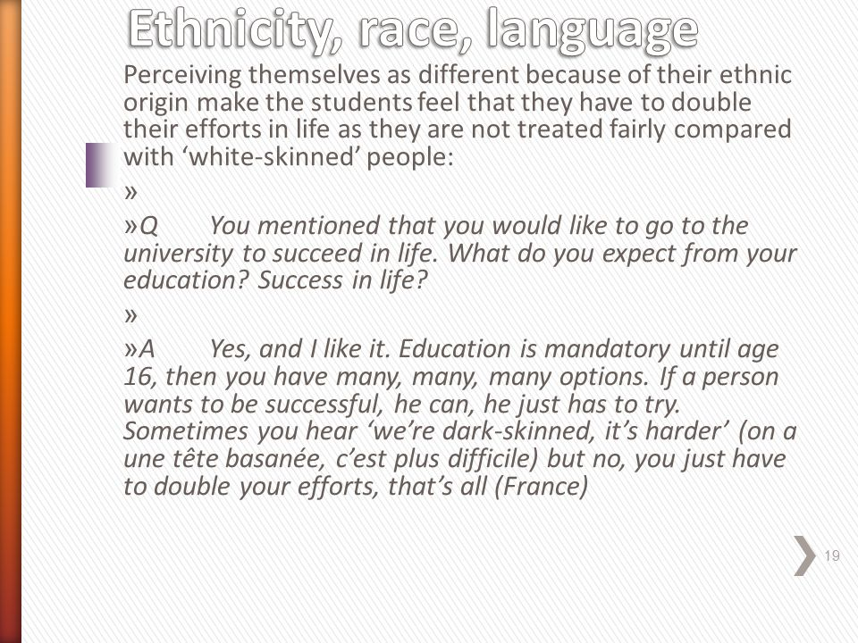 Perceiving themselves as different because of their ethnic origin make the students feel that they have to double their efforts in life as they are not treated fairly compared with 'white-skinned' people: » » QYou mentioned that you would like to go to the university to succeed in life.